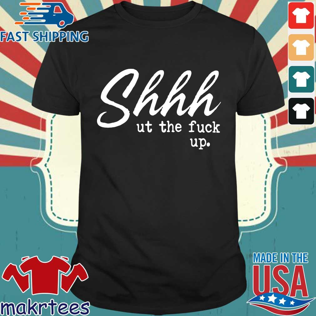 Shhh Ut The Fuck Up Shirt