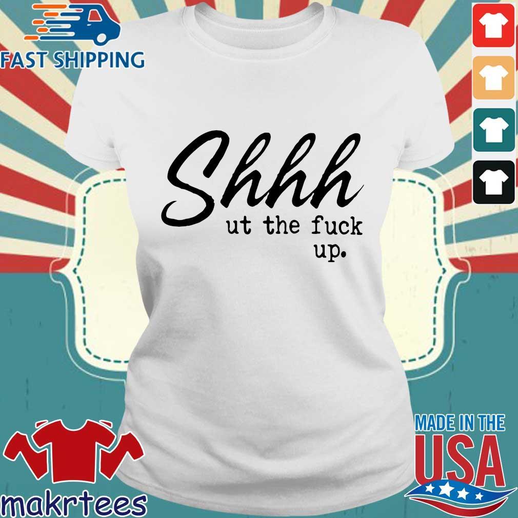 Shhh Ut The Fuck Up Shirts Ladies trang