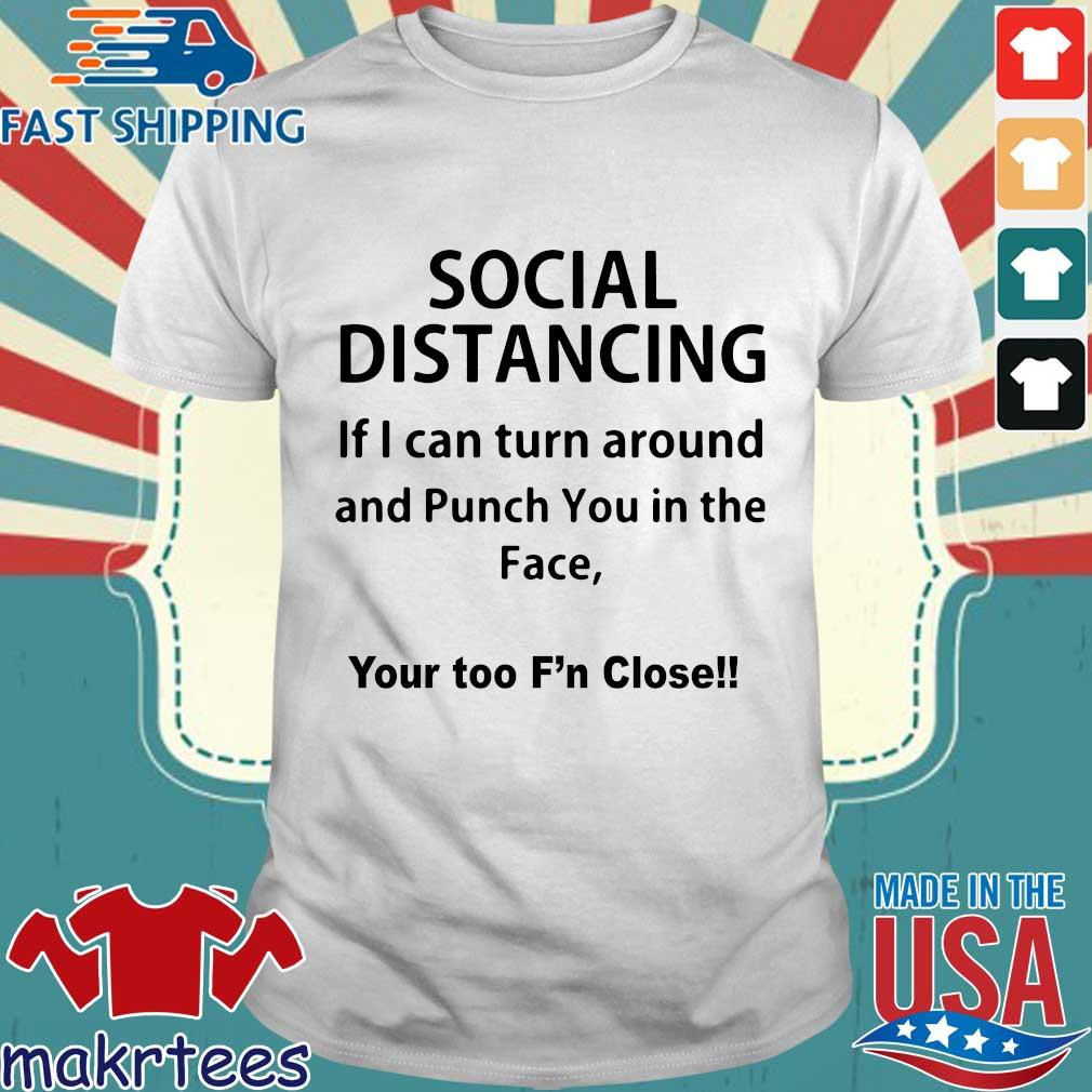 Social Distancing If I Can Turn Around And Punch You In The Face Shirts