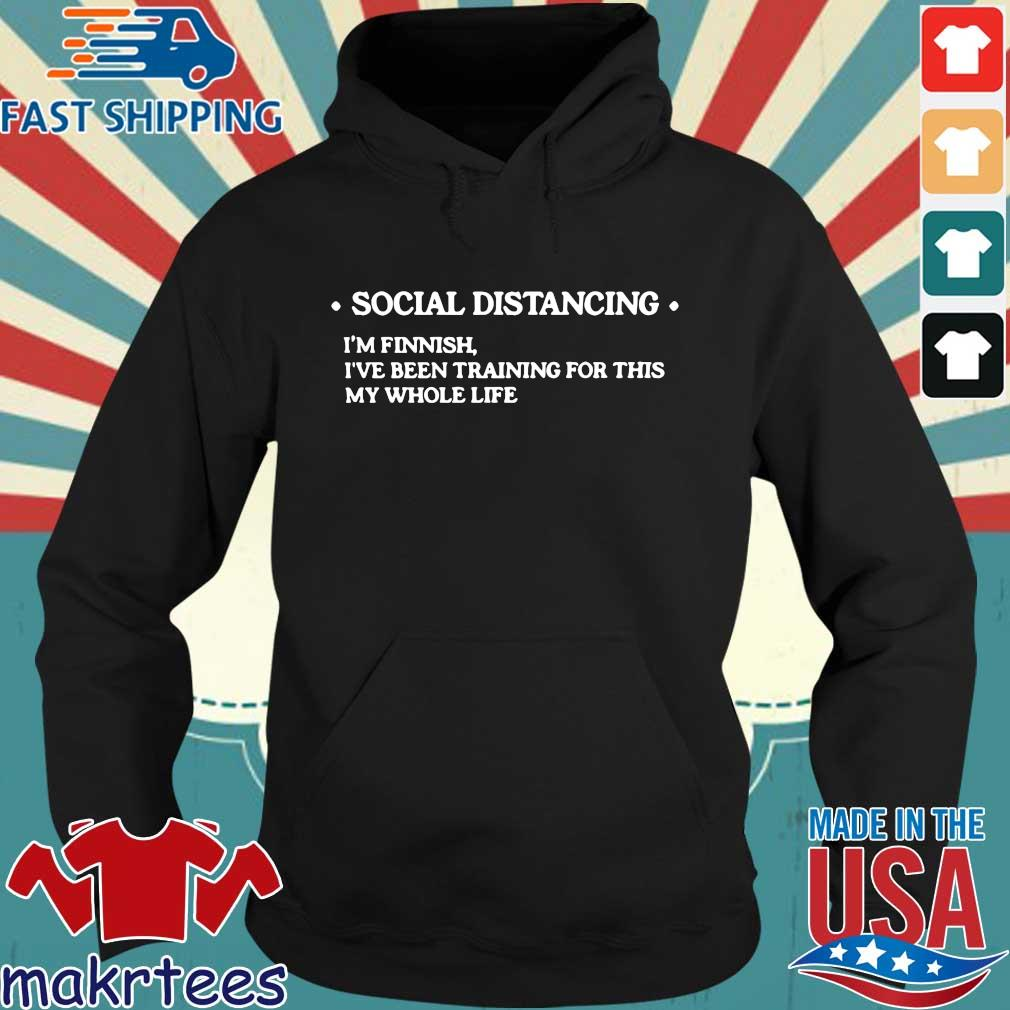 Social Distancing Im Finnish Ive Been Training For This My Whole Life Shirt Hoodie den