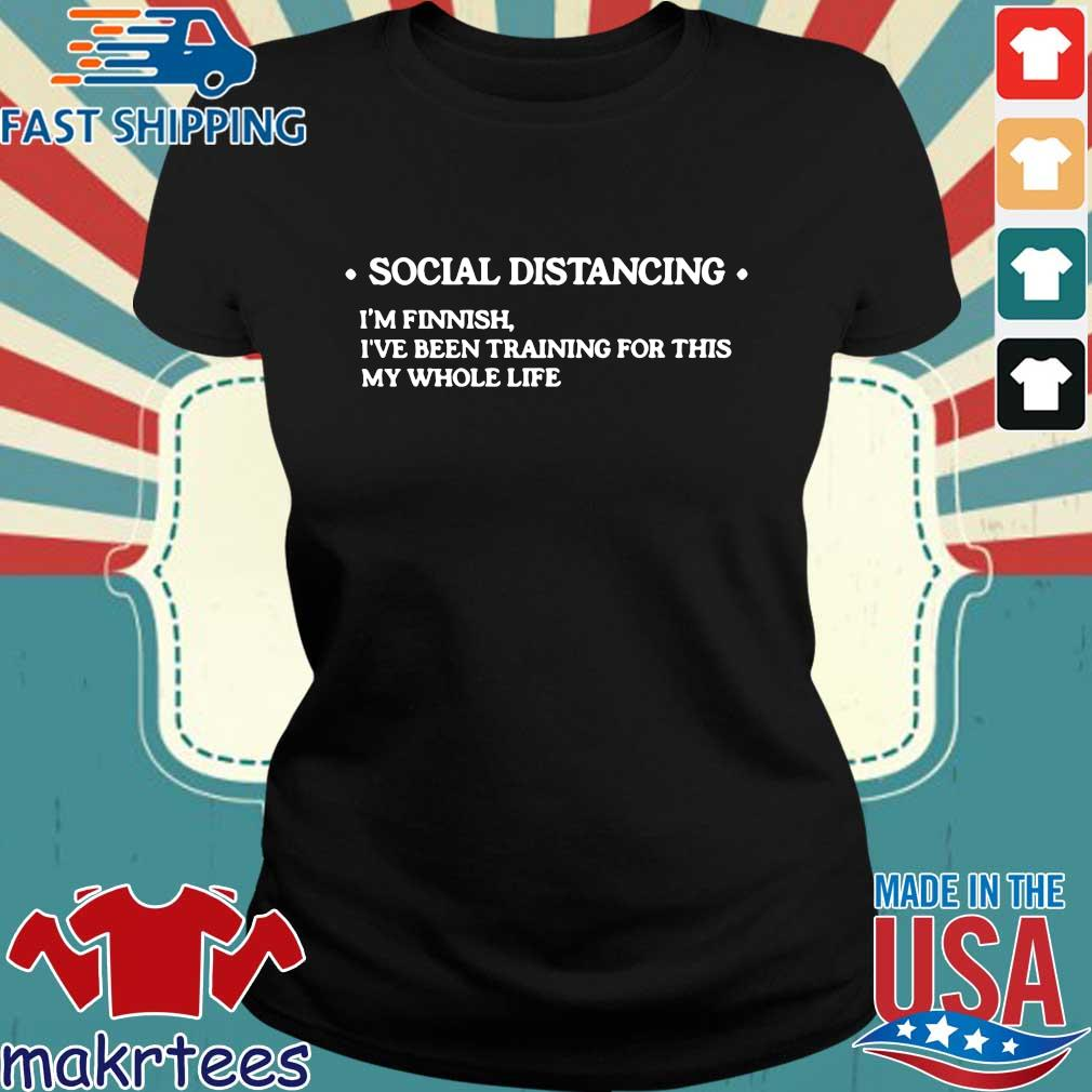 Social Distancing Im Finnish Ive Been Training For This My Whole Life Shirt Ladies den