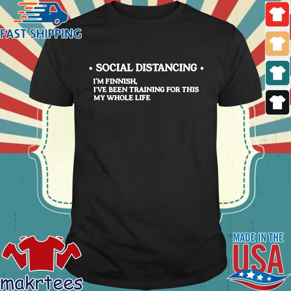 Social Distancing Im Finnish Ive Been Training For This My Whole Life Shirt