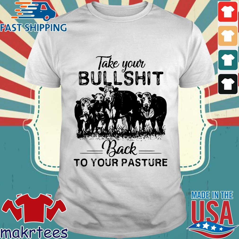 Take Your Bullshit Back To Your Pasture Cow Shirt