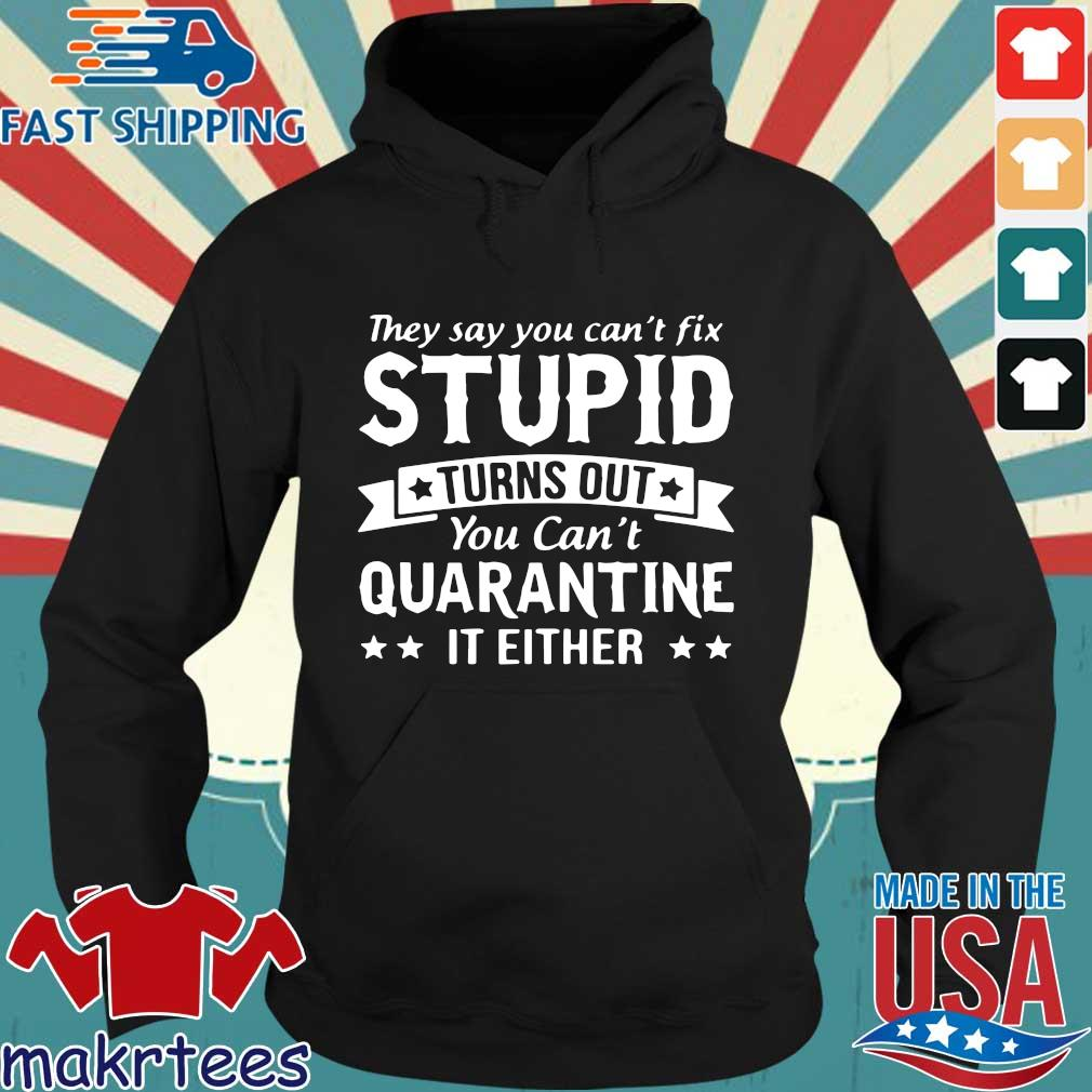 They Say You Can't Fix Stupid Turns Out You Can't Quarantine It Either Shirt Hoodie den