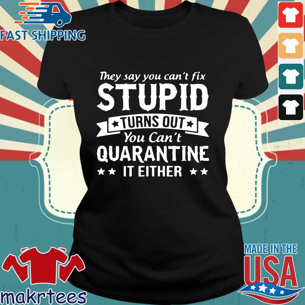 They Say You Can't Fix Stupid Turns Out You Can't Quarantine It Either Shirt Ladies den
