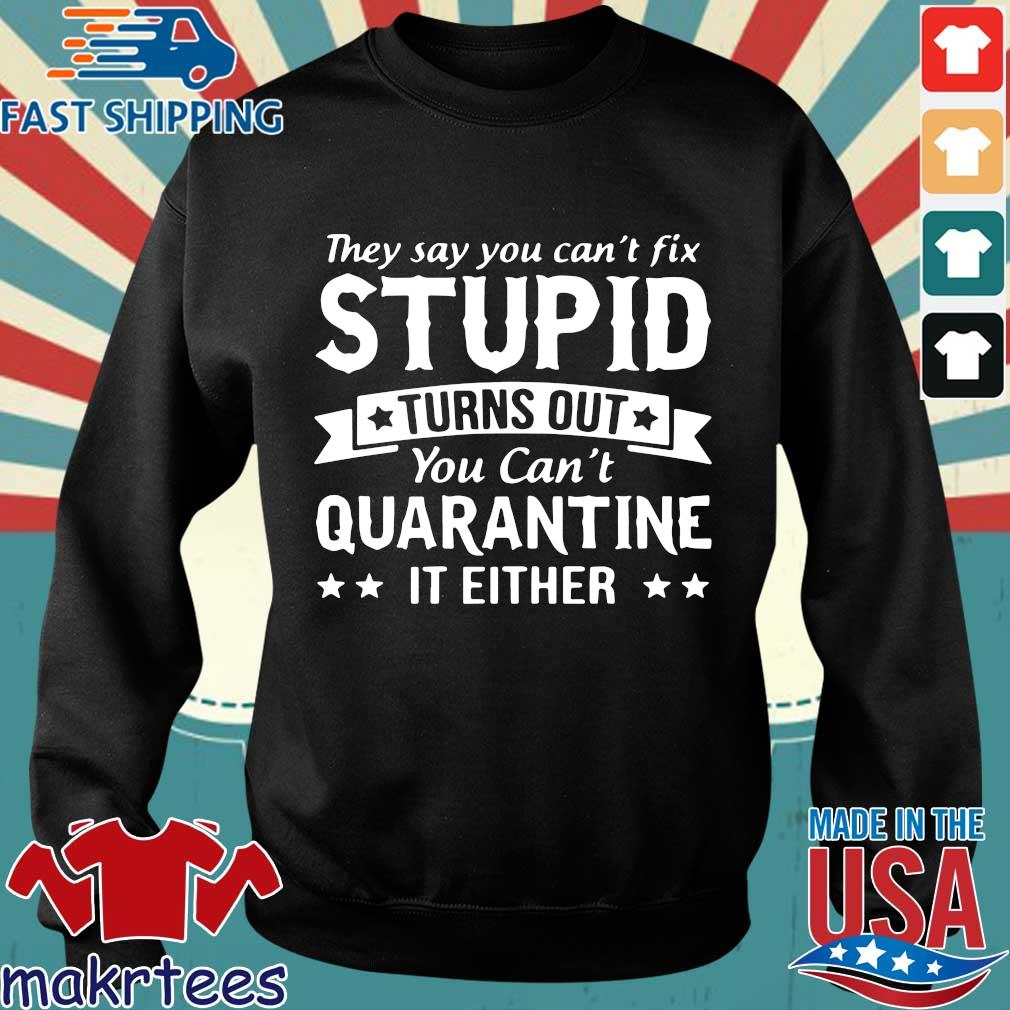 They Say You Can't Fix Stupid Turns Out You Can't Quarantine It Either Shirt Sweater den