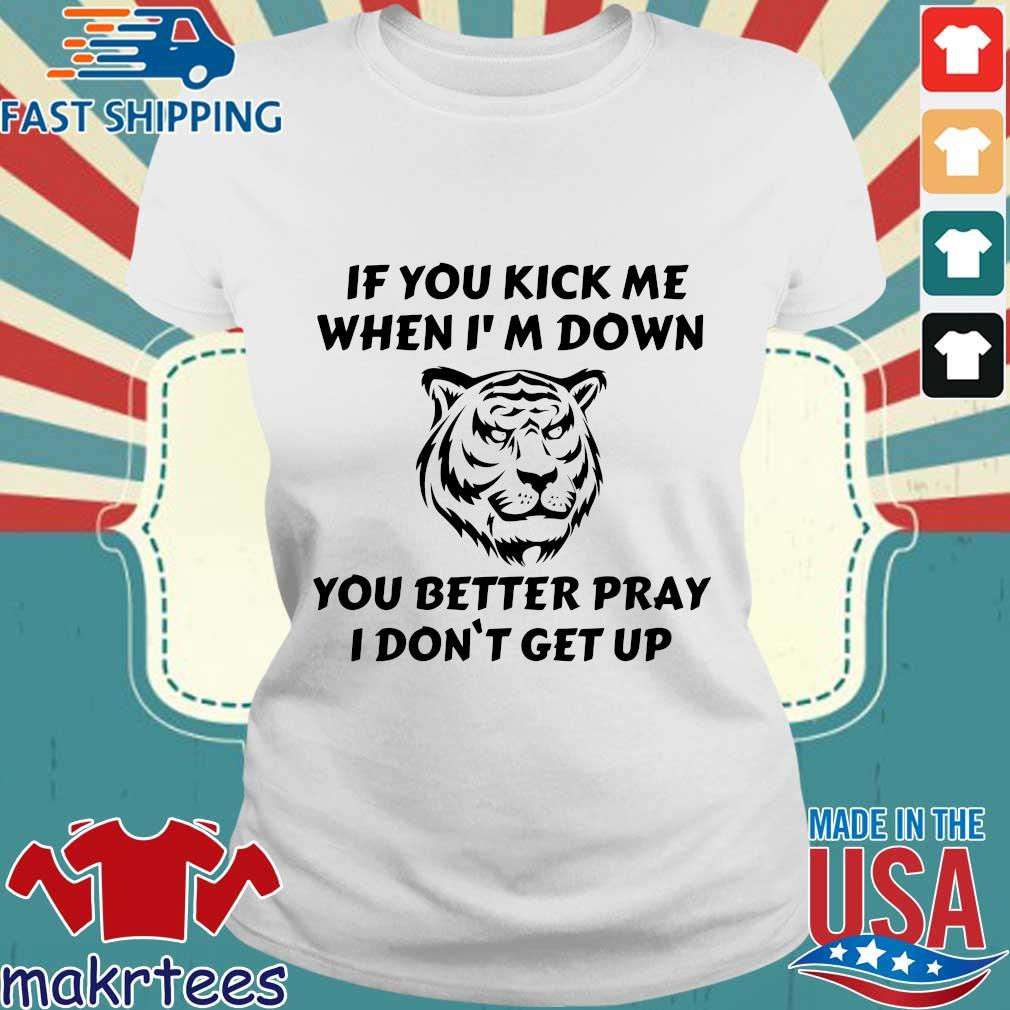 Tiger If You Kick Me When I'm Down You Better Pray I Don't Get Up Shirt Ladies trang