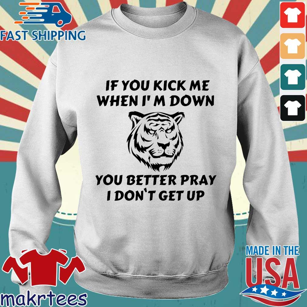 Tiger If You Kick Me When I'm Down You Better Pray I Don't Get Up Shirt Sweater trang
