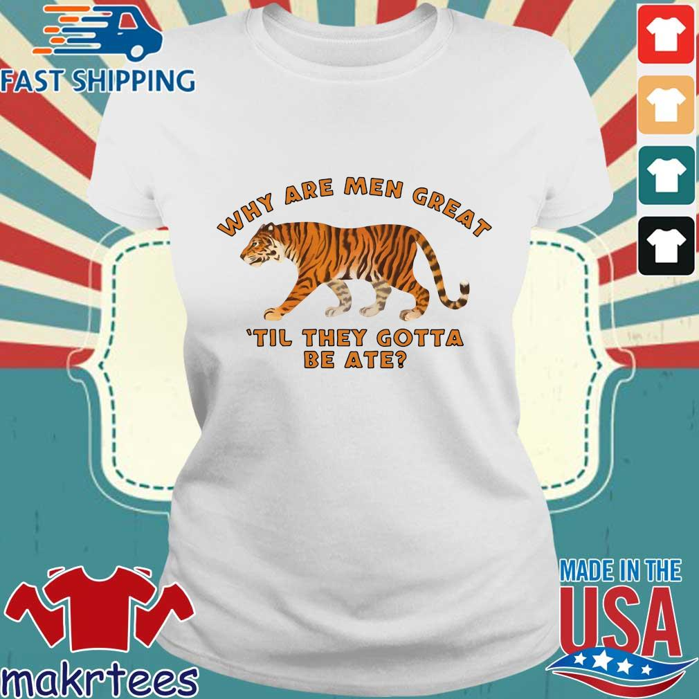 Tiger King Why Are Men Great Til They Gotta Be Ate Shirt Ladies trang