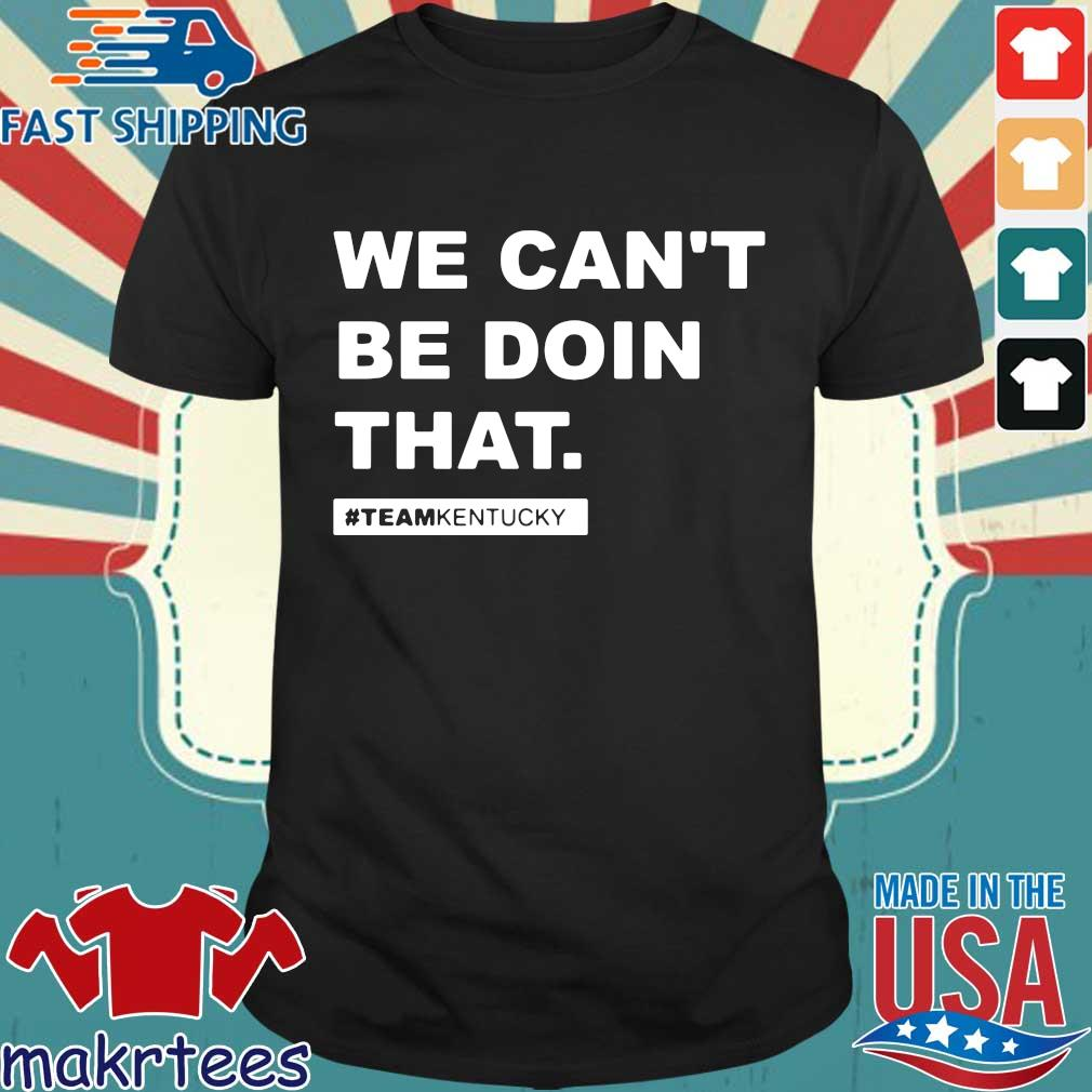 We Can't Be Doin That Kentucky Andy Beshear Shirts