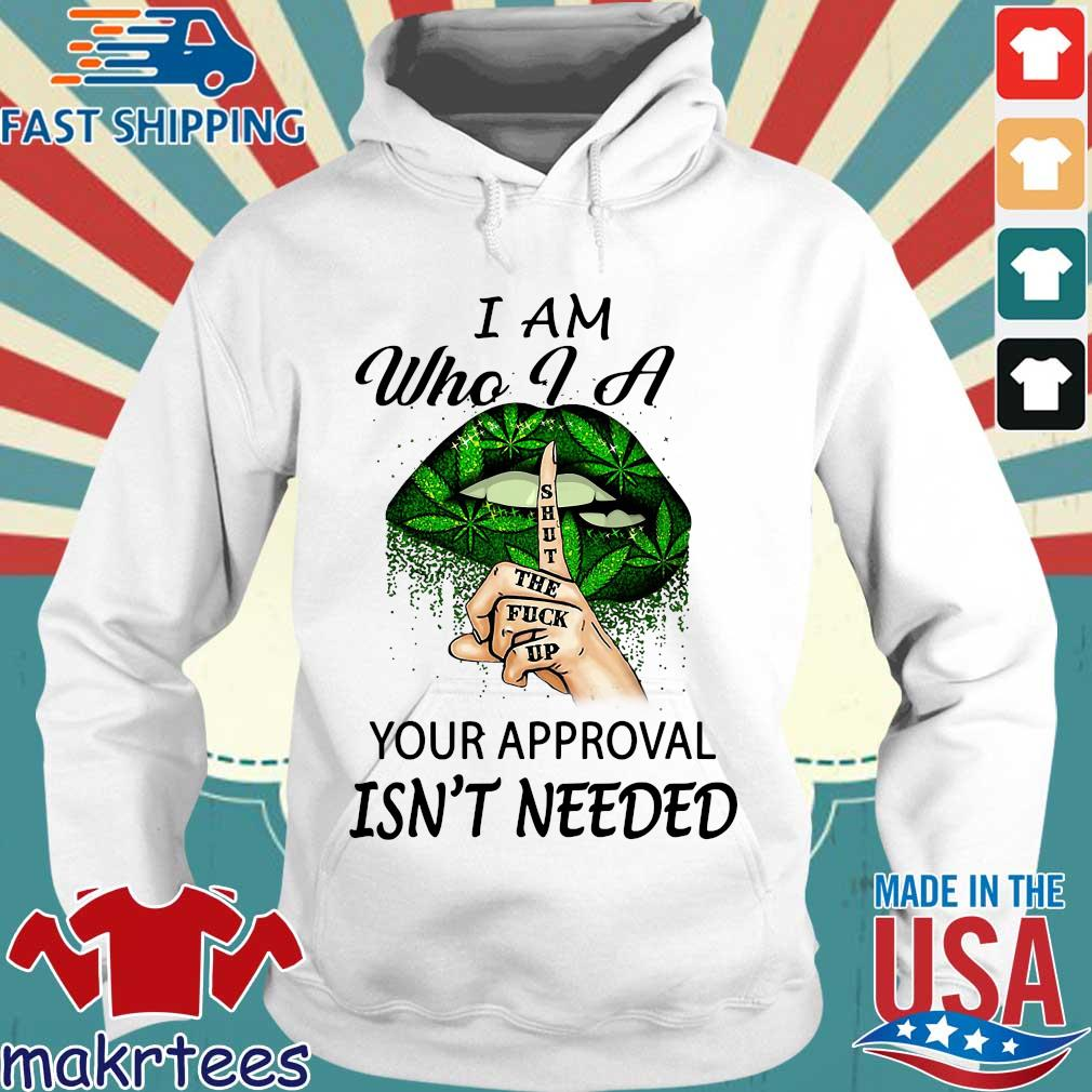 Weed Lips I Am Who I A Shut The Fuck Up Your Approval Isn't Needed Shirt Hoodie trang