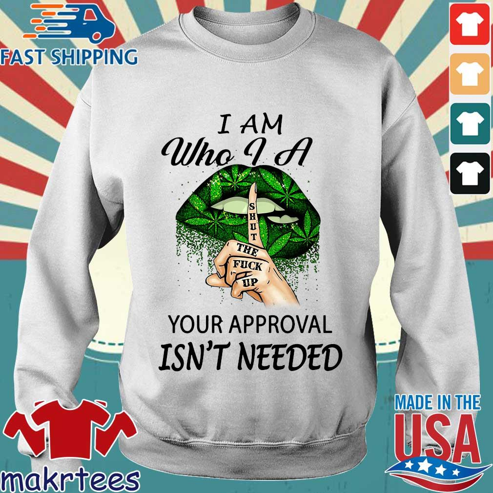 Weed Lips I Am Who I A Shut The Fuck Up Your Approval Isn't Needed Shirt Sweater trang