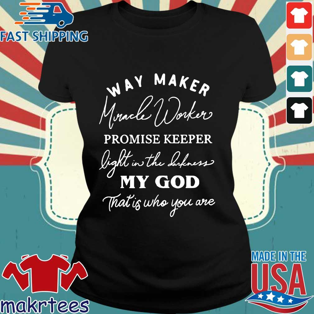 Women's Way Maker Miracle Worker Promise Keeper Light In The Darkness My God That Is Who You Are Shirt Ladies den