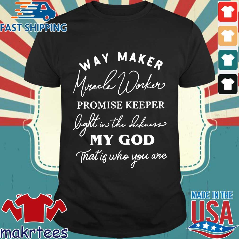 Women's Way Maker Miracle Worker Promise Keeper Light In The Darkness My God That Is Who You Are Shirt