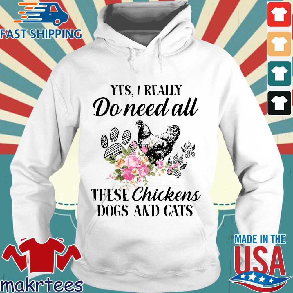 Yes I Really Do Need All These Flower Chickens Dogs And Cats Shirts Hoodie trang