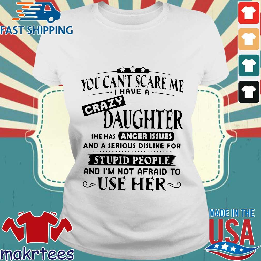You Can't Scare Me I Have A Crazy Daughter She Has Anger Issues And A Serious Shirt Ladies trang