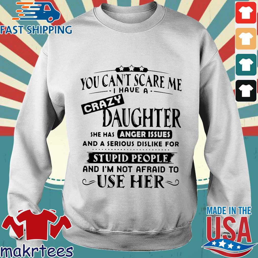 You Can't Scare Me I Have A Crazy Daughter She Has Anger Issues And A Serious Shirt Sweater trang