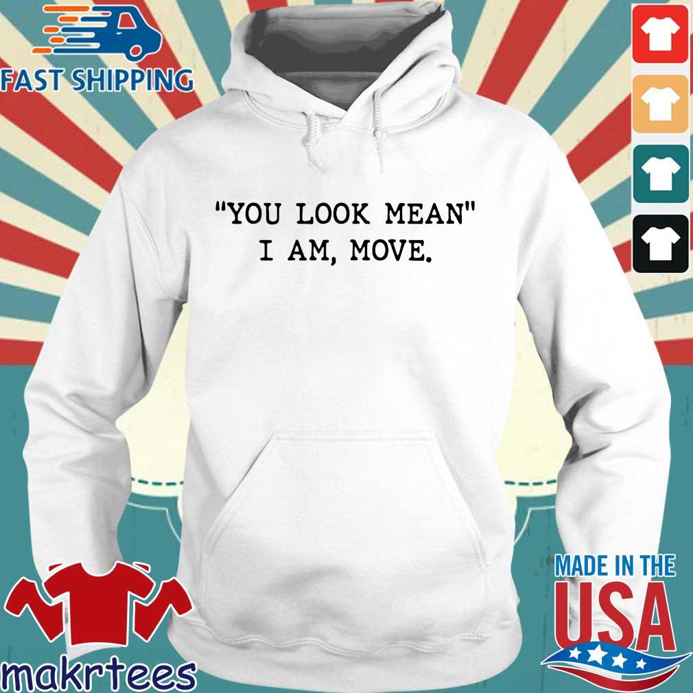 You Look Mean I Am Move Shirt Hoodie trang