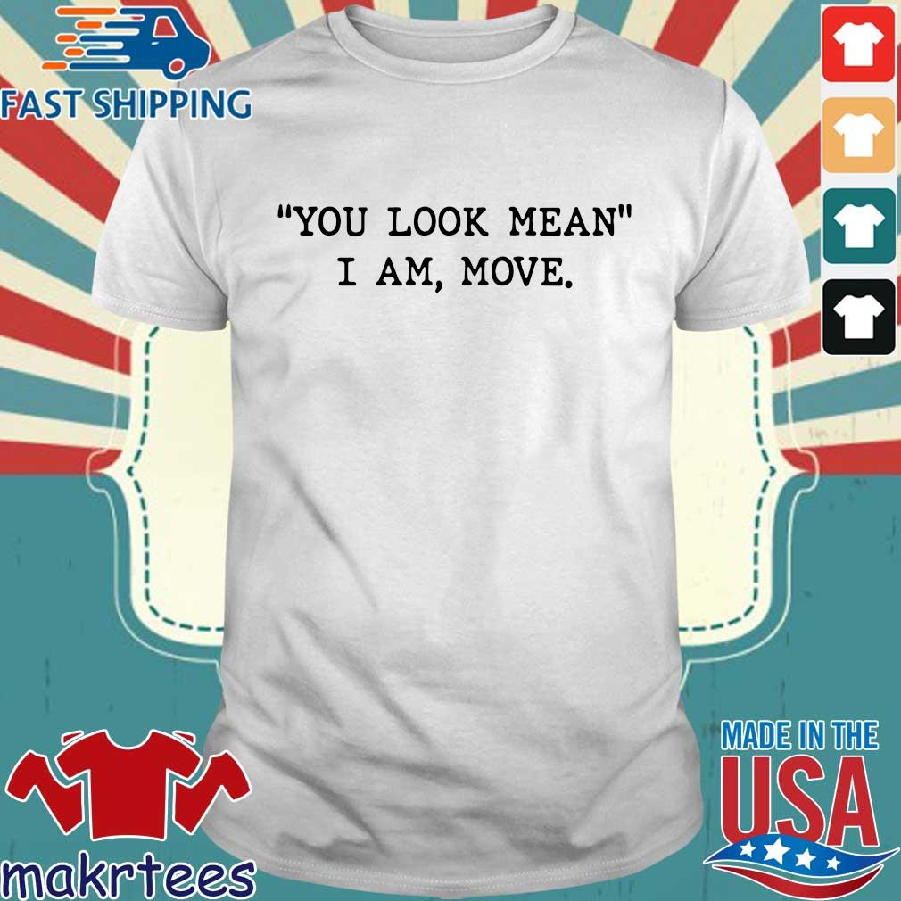 You Look Mean I Am Move Shirt
