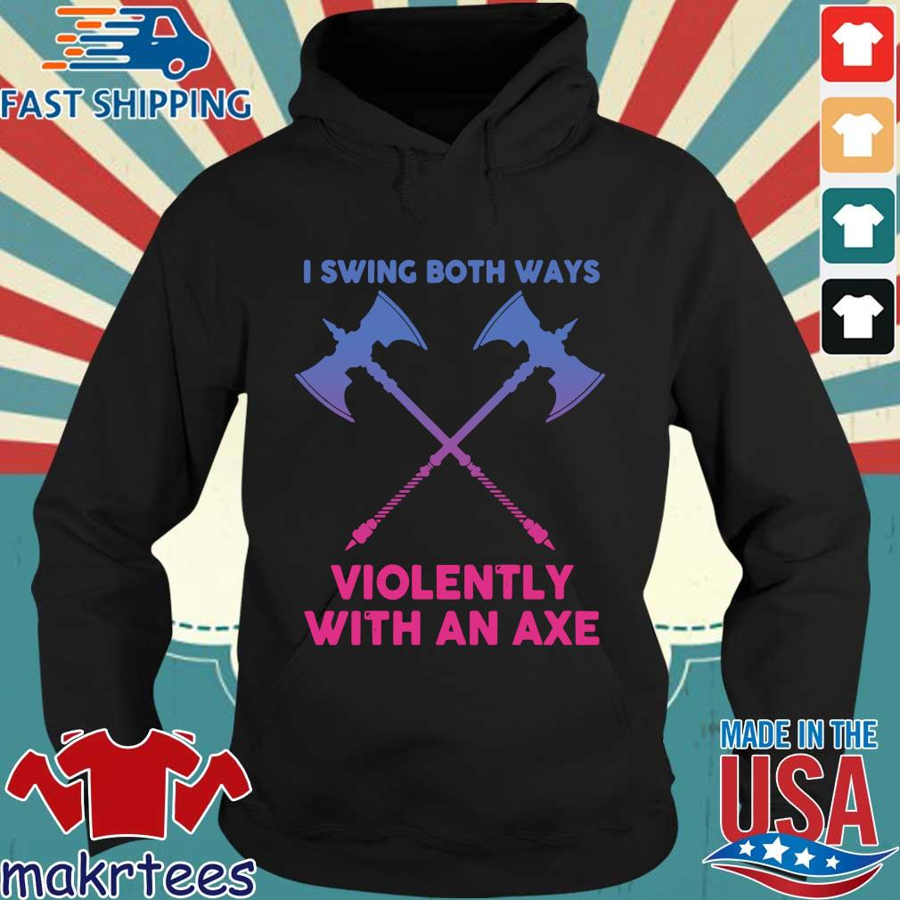 I Swing Both Ways Violently With An Axe Shirt Hoodie den