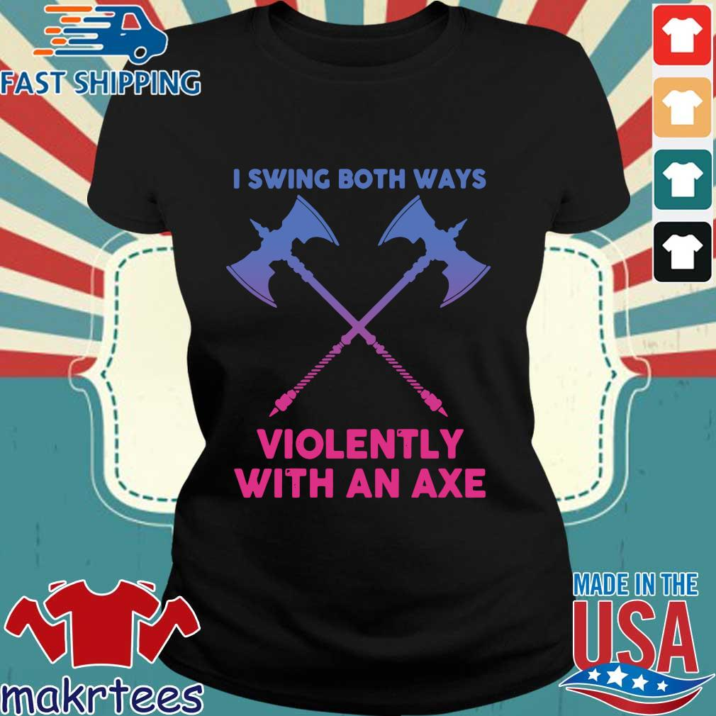 I Swing Both Ways Violently With An Axe Shirt Ladies den