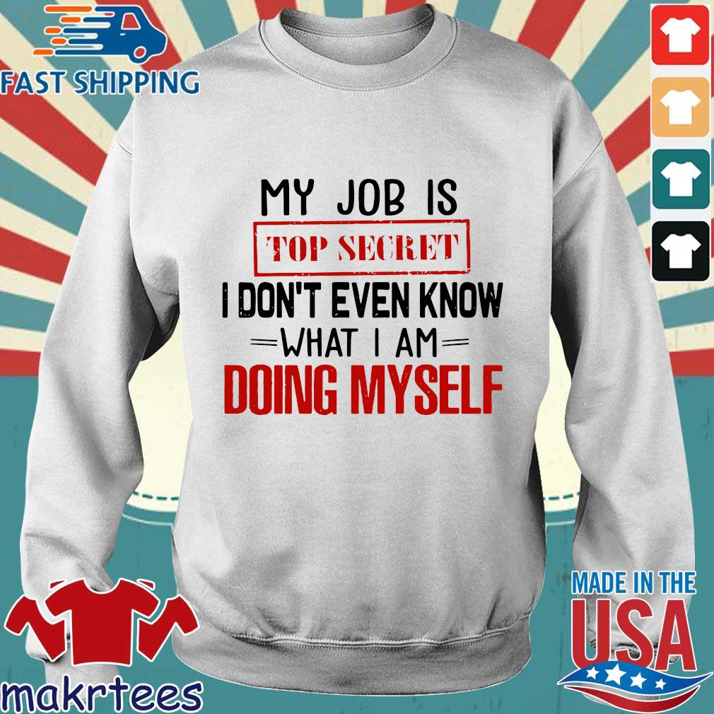 My Job Is Top Secret I Don't Even Know What I Am Doing Myself Shirt Sweater trang