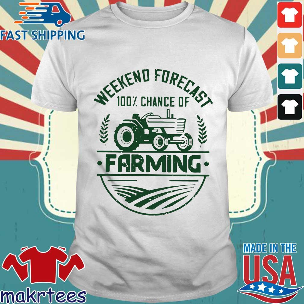 Weekend Forecast 100 Percent Chance Of Farming Shirt
