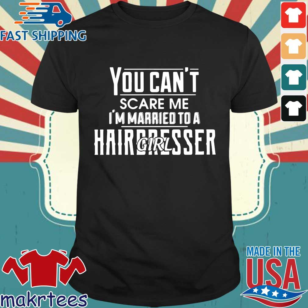 You Can't Scare Me I'm Married To A Girl Hairdresser Shirt