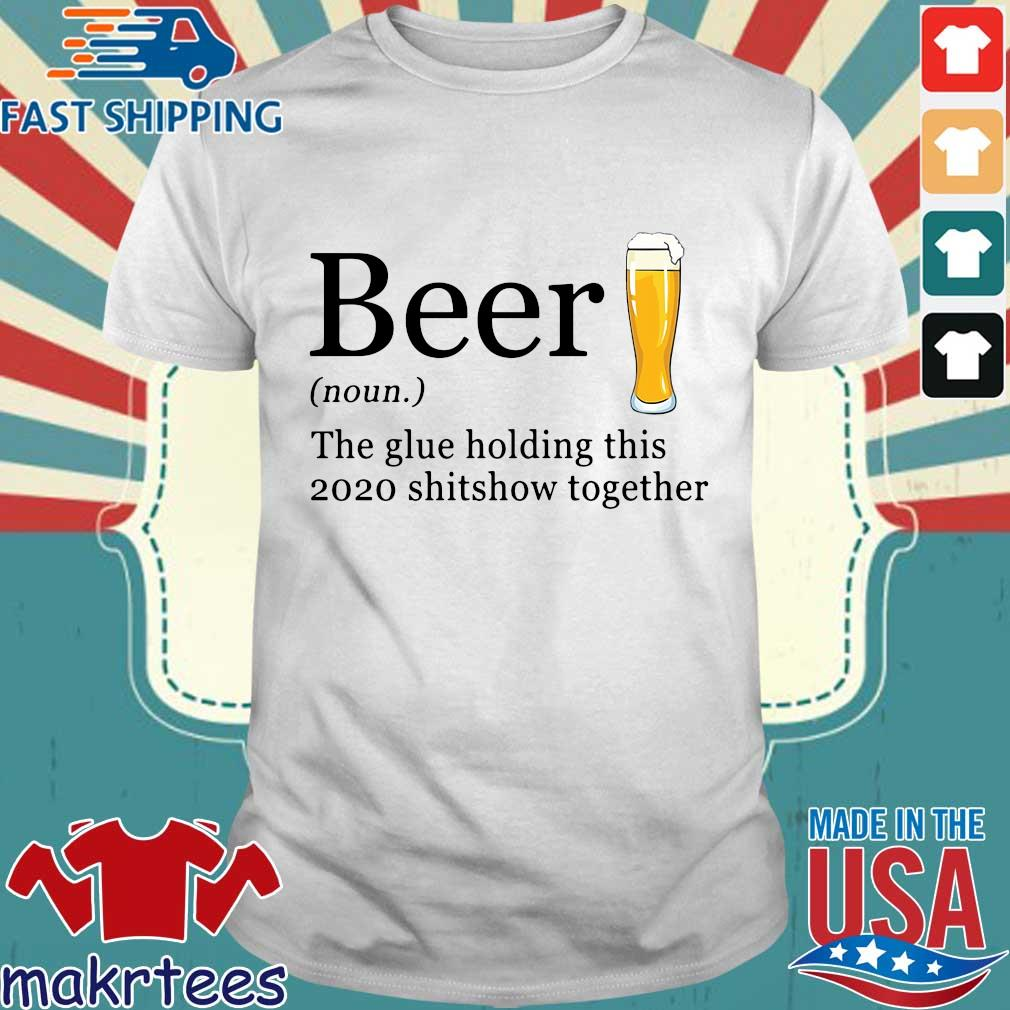 Beer the glue holding this 2020 shitshow together tee shirt