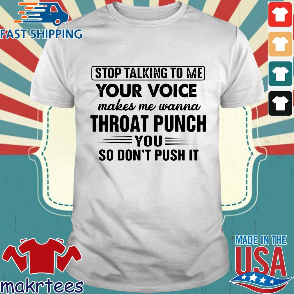 Stop talking to me your voice makes me wanna throat punch you so don_t push it shirt