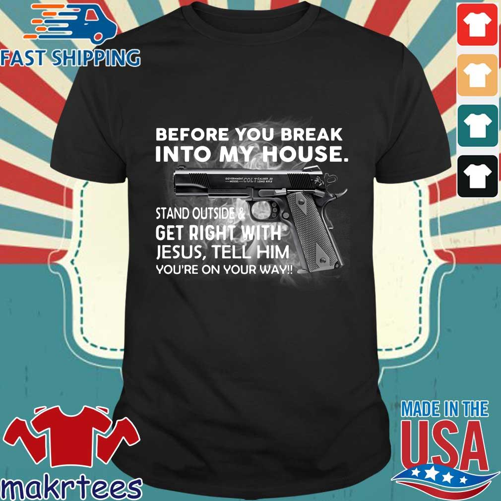 Before you break into my house stand outside and get right with Jesus tell him you_re on your way shirt