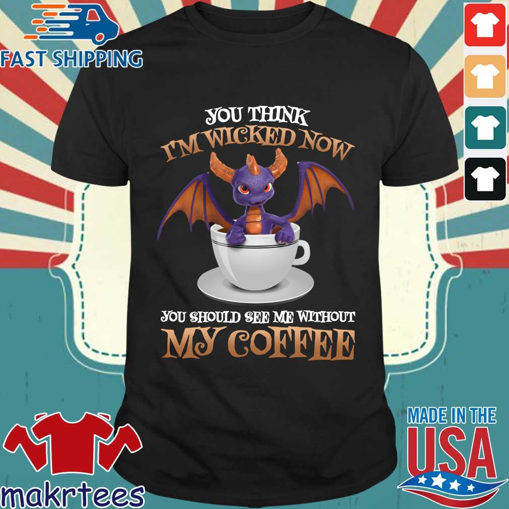 Dragon you think I'm wicked now you should see me without my coffee tee shirt