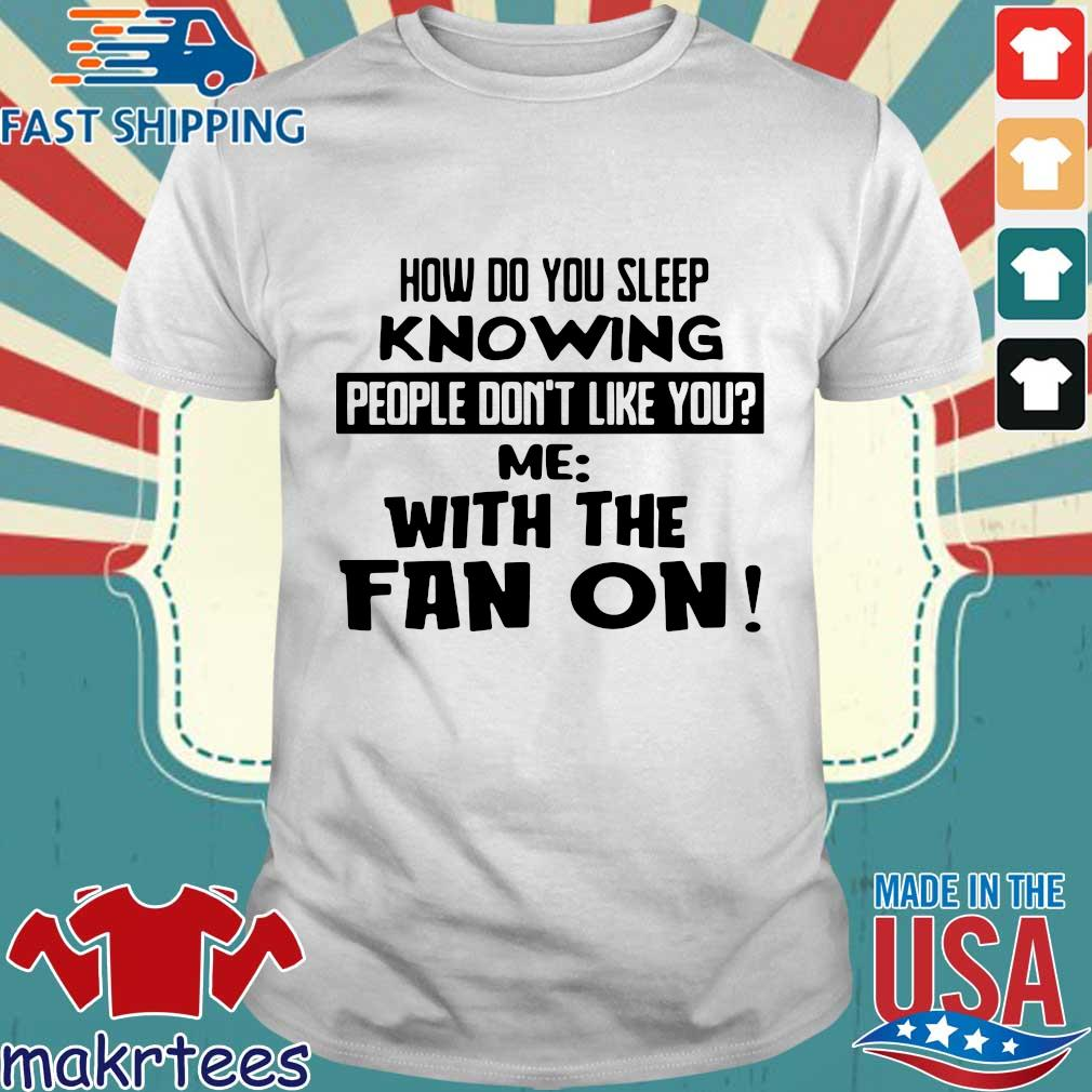 How do you sleep knowing people don't like you me with the fan on shirt