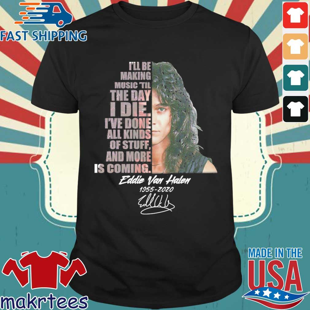 Eddie Van Halen I'll be making music 'til the day I die I've done all kinds of stuff and more is coming 1955-2020 signature shirt