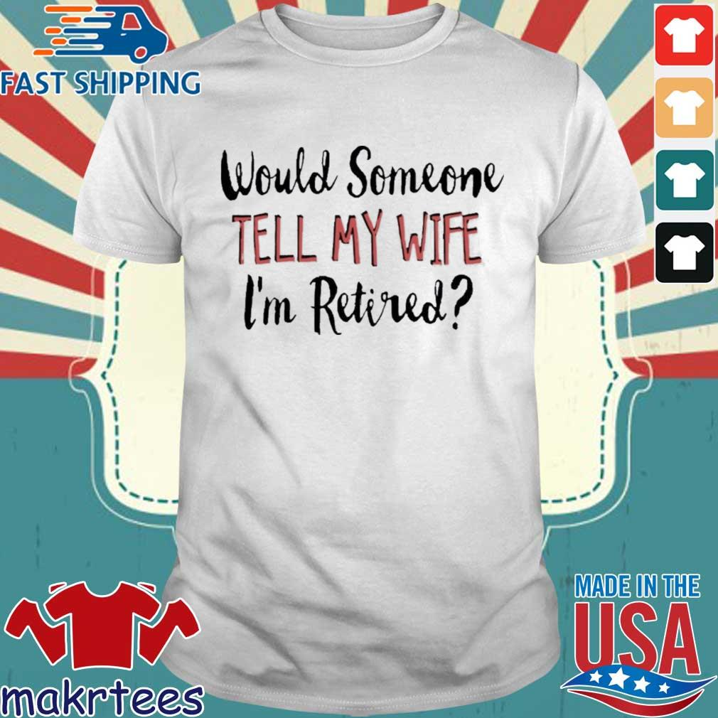 Would someone tell my wife I'm retired shirt