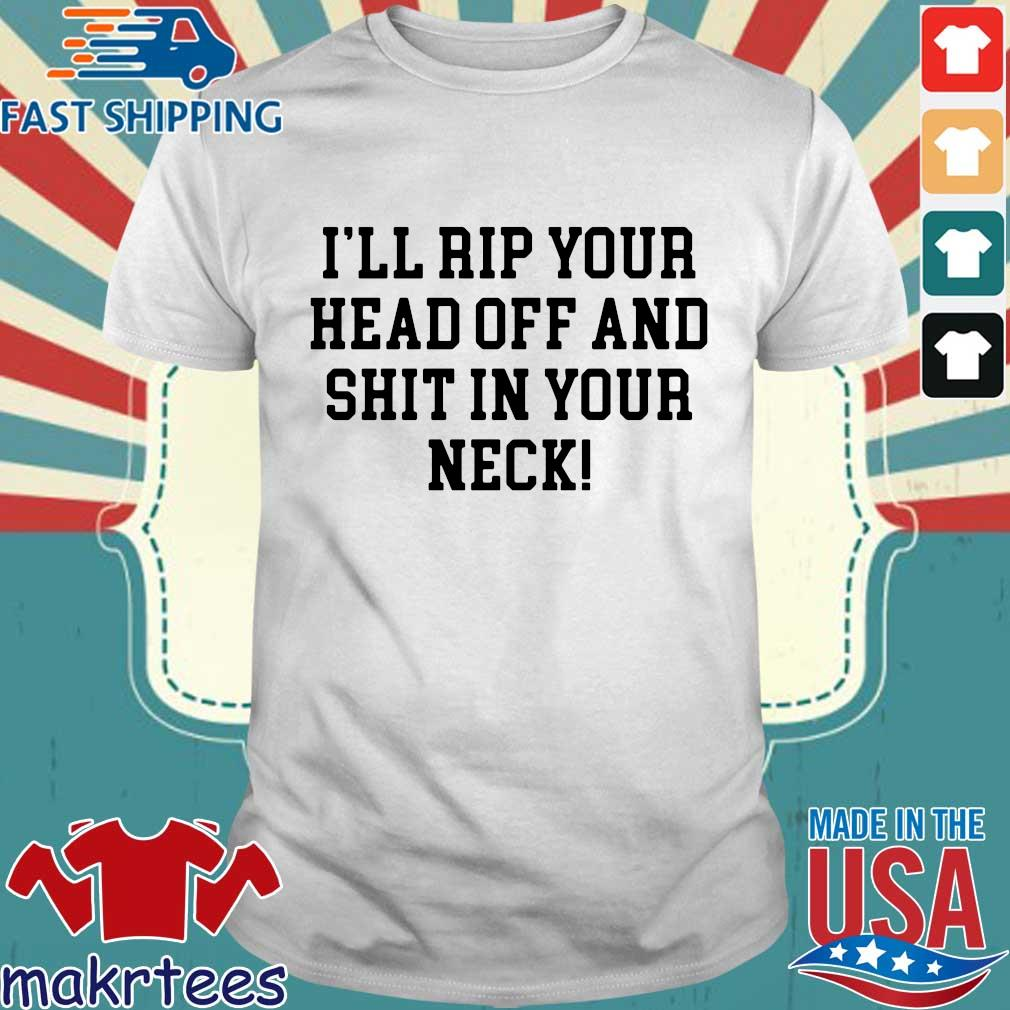 I'll rip your head off and shit in your neck s Shirt trang