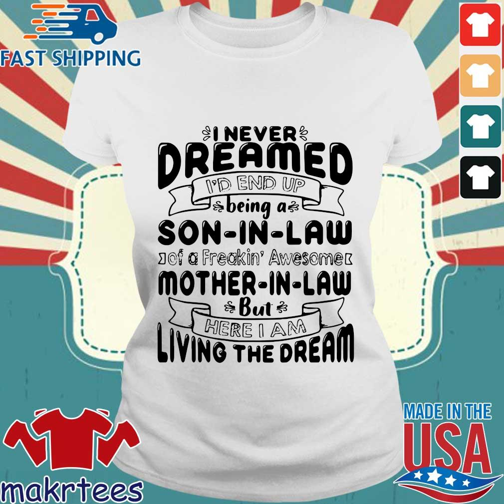 I never dreamed I'd end up being a son in law of a freakin' awesome mother in _aw but here I am living the dream tee shirts Ladies trang