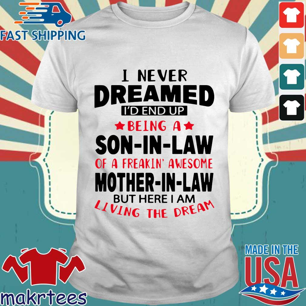 I never dreamed Id end up being a son in law of a freakin' awesome mother in law but s Shirt trang