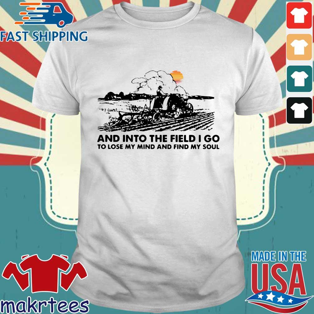And into the field I go to lose my mind and find my soul shirt