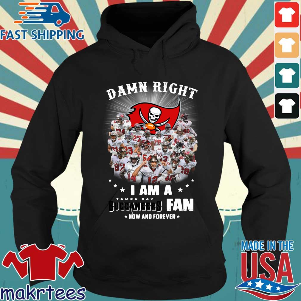 Damn right I am a Tampa Bay Buccaneers fan now and forever player signatures s Hoodie den