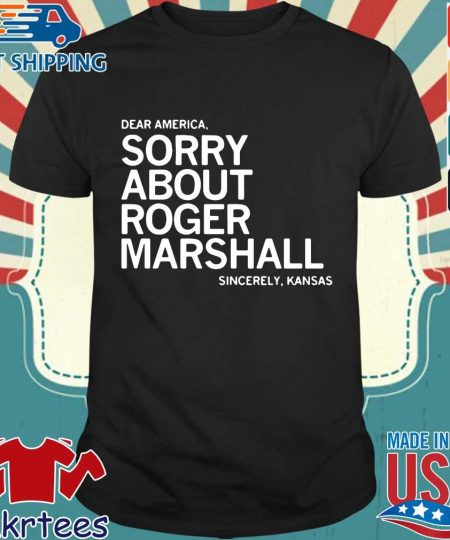 Dear America sorry about roger marshall sincerely Kansas s Shirt den