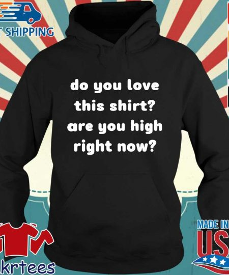 Do you love this shirt are you high right now s Hoodie den