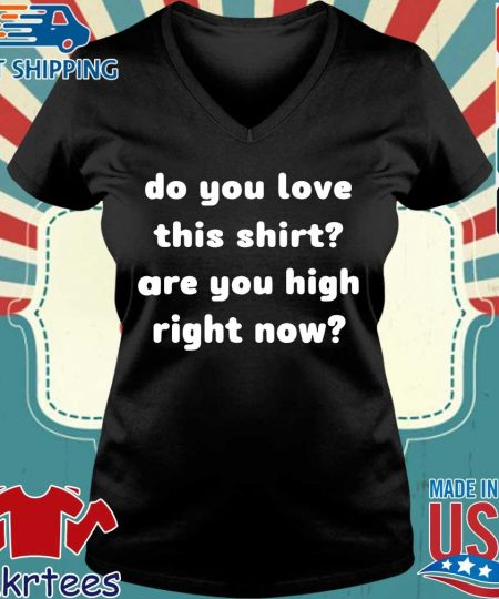 Do you love this shirt are you high right now s Ladies V-neck den