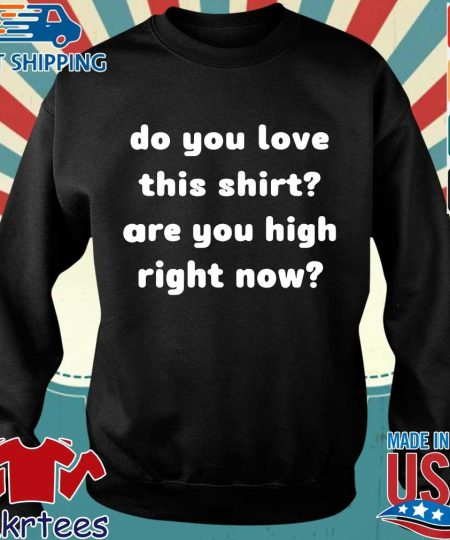 Do you love this shirt are you high right now shirt