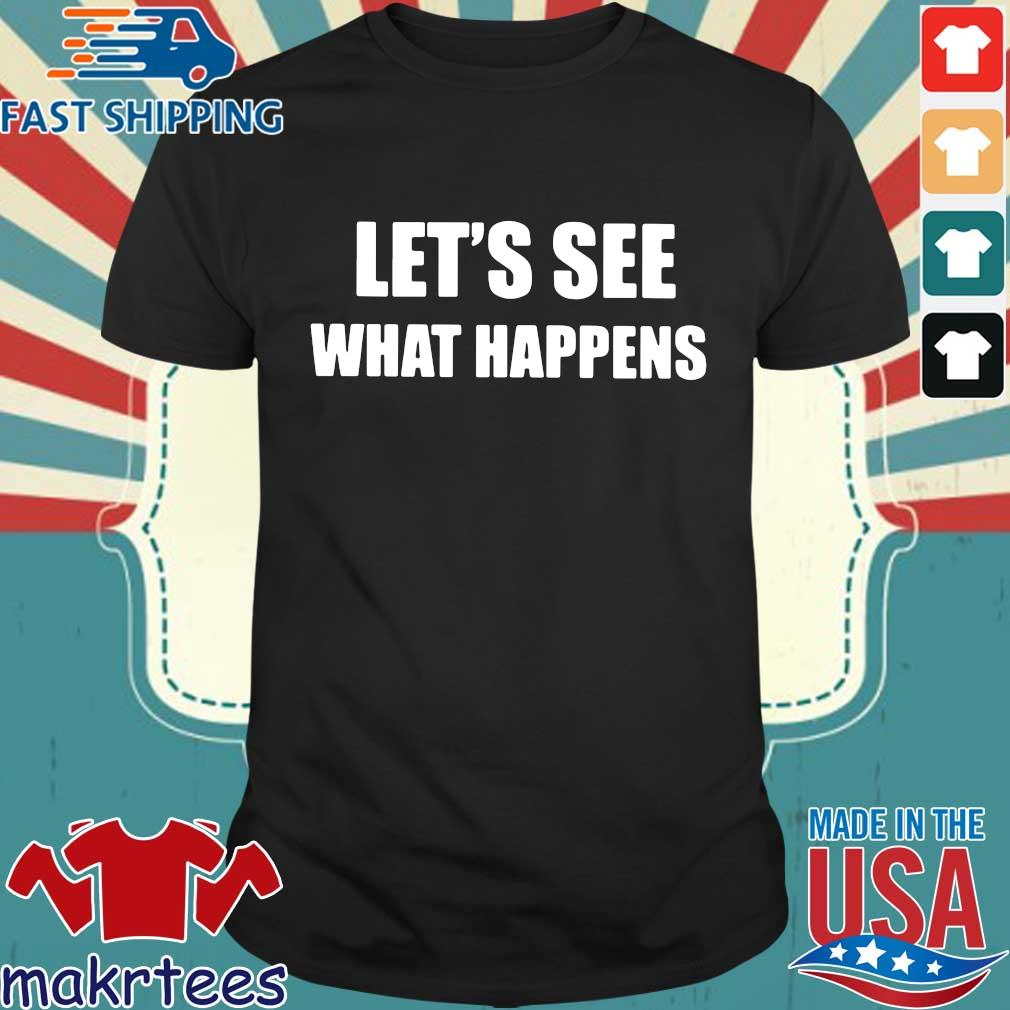 Let's see what happens tee shirt