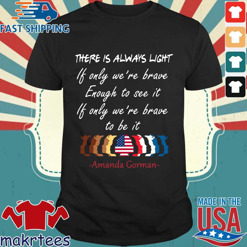 There is always light if only we're brave enough to see it if only we're brave to be it Amanda Gorman shirt