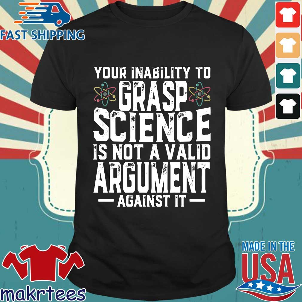 Your inability to grasp science is not a valid argument against it shirt